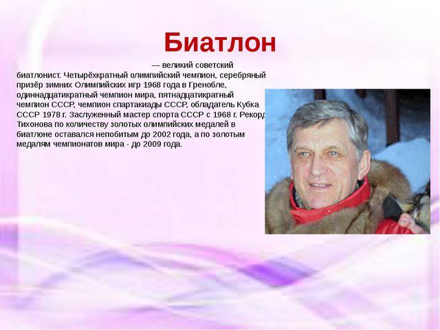Биатлон Алекса́ндр Ива́нович Ти́хонов— великийсоветский биатлонист. Четырёх...