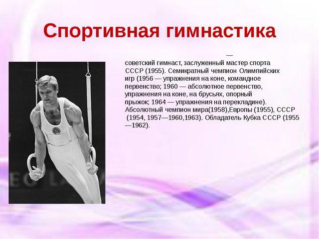 Спортивная гимнастика Бори́с Анфия́нович Шахли́н— советскийгимнаст,заслуже...