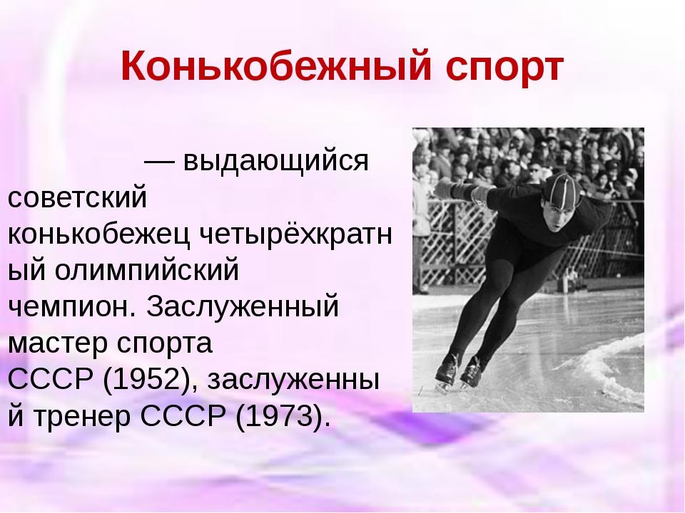 Конькобежный спорт Евге́ний Рома́нович Гри́шин— выдающийся советский конько...