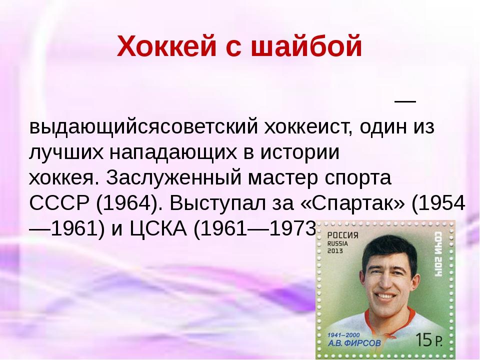 Хоккей с шайбой Анато́лий Васи́льевич Фи́рсов— выдающийсясоветскийхоккеист...