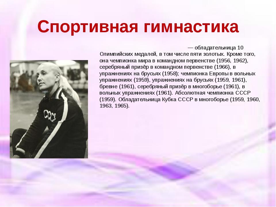 Спортивная гимнастика Поли́на Григо́рьевна Аста́хова— обладательница 10 Олимп...