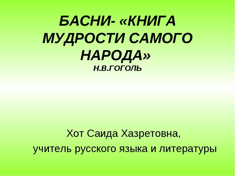 БАСНИ- «КНИГА МУДРОСТИ САМОГО НАРОДА» Н.В.ГОГОЛЬ Хот Саида Хазретовна, учител...
