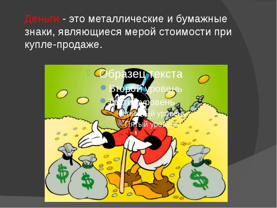 Деньги - это металлические и бумажные знаки, являющиеся мерой стоимости при к...