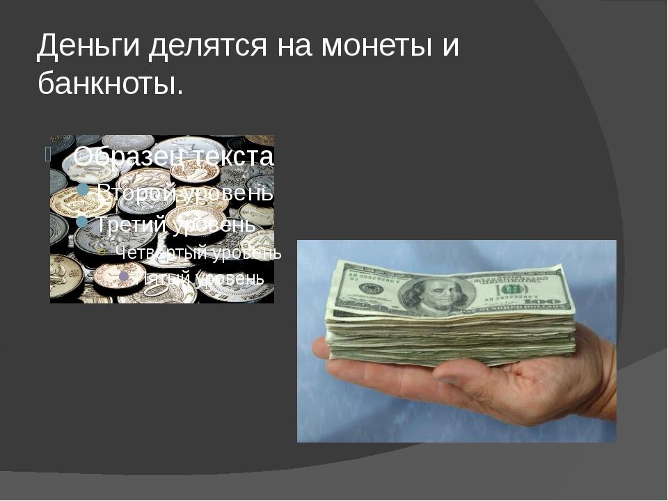 Деньги делятся на монеты и банкноты.