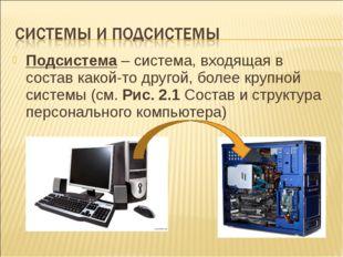 Подсистема – система, входящая в состав какой-то другой, более крупной систем