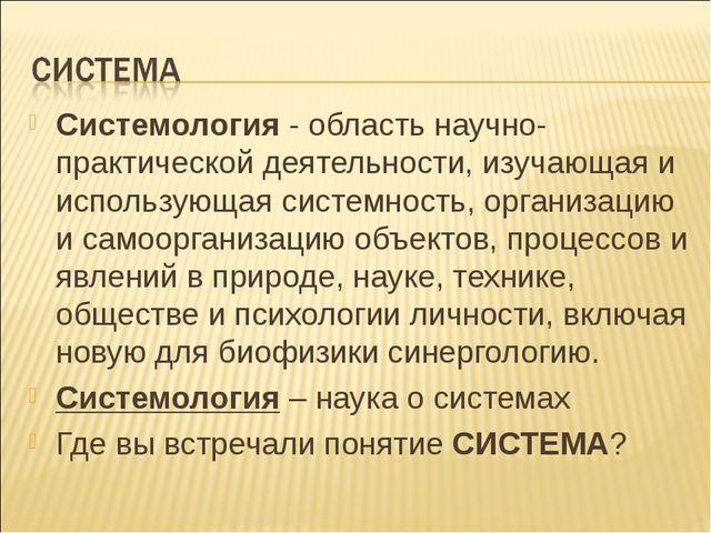 Системология - область научно-практической деятельности, изучающая и использу...