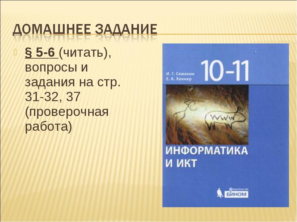 § 5-6 (читать), вопросы и задания на стр. 31-32, 37 (проверочная работа)