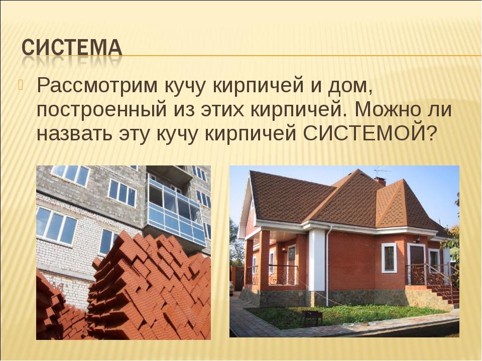 Рассмотрим кучу кирпичей и дом, построенный из этих кирпичей. Можно ли назват...