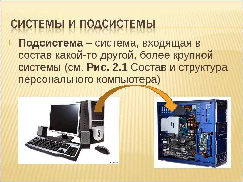 Подсистема – система, входящая в состав какой-то другой, более крупной систем...