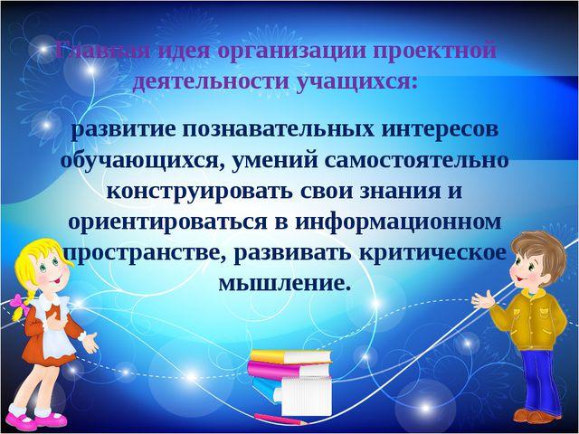 Главная идея организации проектной деятельности учащихся: развитие познавател...