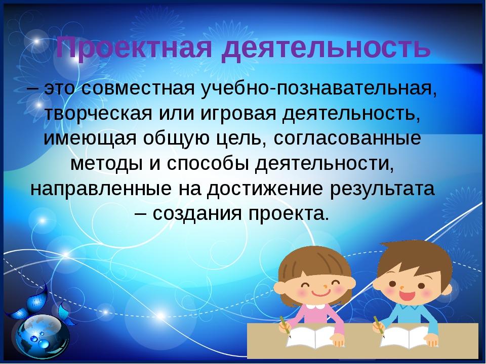 Проектная деятельность – это совместная учебно-познавательная, творческая ил...