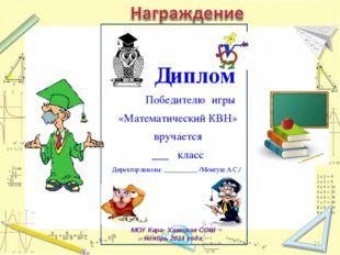 Диплом Победителю игры «Математический КВН» вручается ___ класс Директор шко