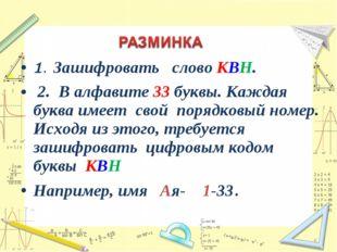 1. Зашифровать слово КВН. 2. В алфавите 33 буквы. Каждая буква имеет свой пор