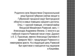 Родился в селе Хворостянке Старооскольский уезд Курской губернии (сейчас вход