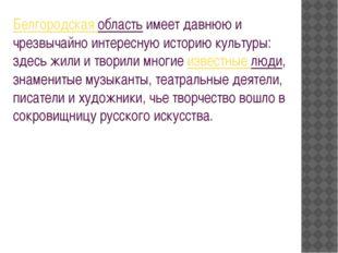 Белгородская областьимеет давнюю и чрезвычайно интересную историю культуры: