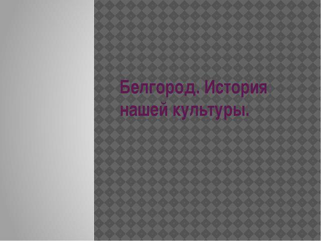 Белгород. История нашей культуры.