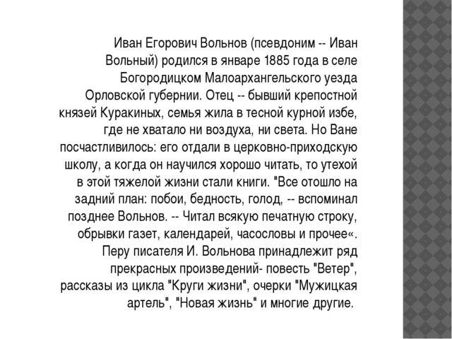 Иван Егорович Вольнов (псевдоним -- Иван Вольный) родился в январе 1885 года...