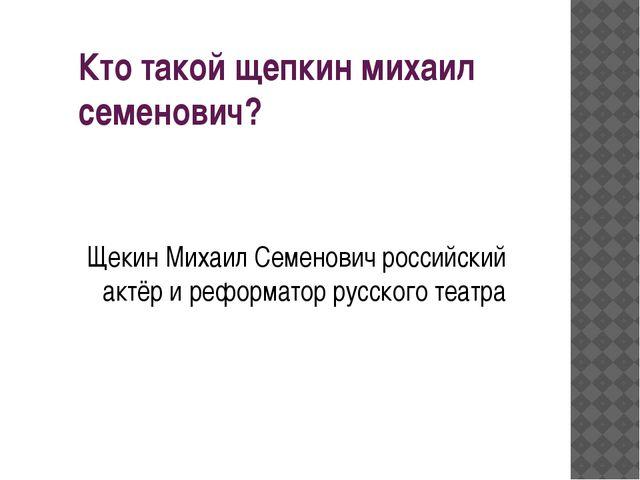 Кто такой щепкин михаил семенович? Щекин Михаил Семенович российский актёр и...