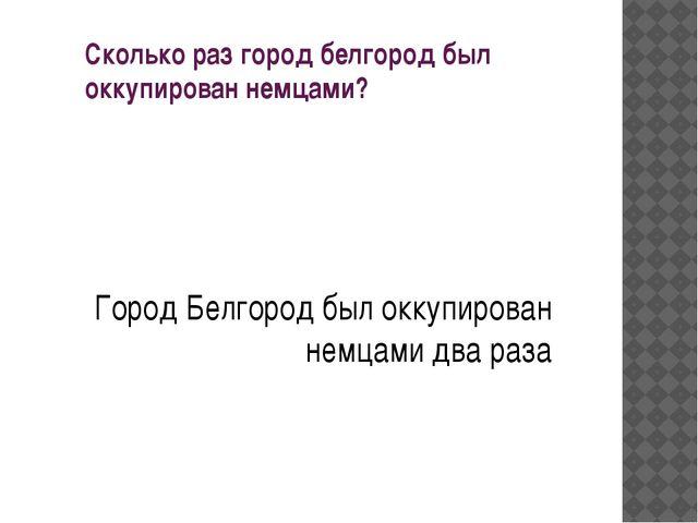 Сколько раз город белгород был оккупирован немцами? Город Белгород был оккупи...