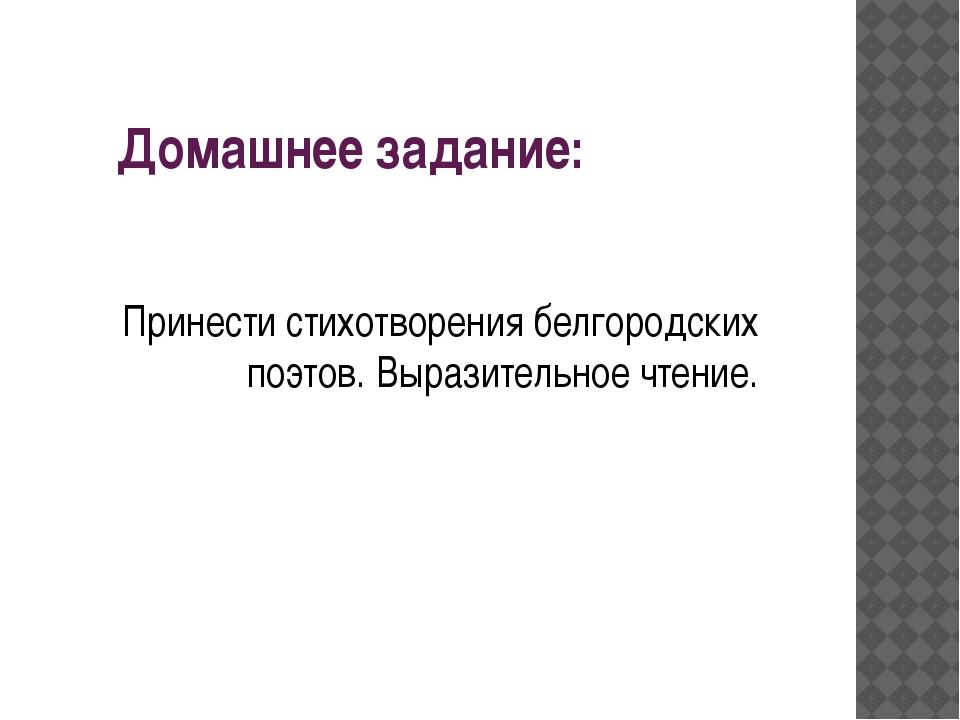 Домашнее задание: Принести стихотворения белгородских поэтов. Выразительное ч...