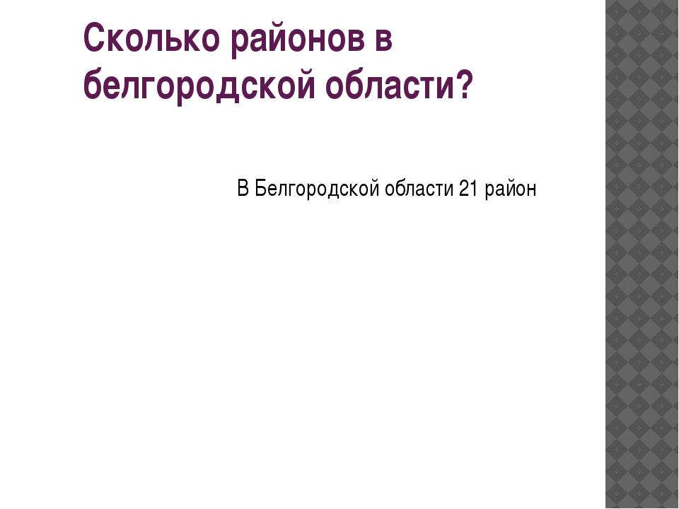 Сколько районов в белгородской области? В Белгородской области 21 район