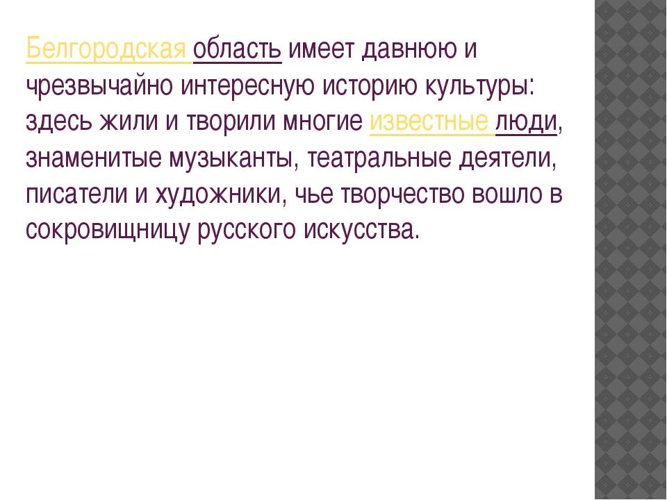 Белгородская областьимеет давнюю и чрезвычайно интересную историю культуры:...