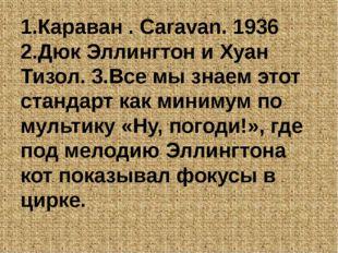 1.Караван . Caravan. 1936 2.Дюк Эллингтон и Хуан Тизол. 3.Все мы знаем этот с