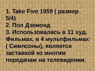 1. Take Five 1959 ( размер 5/4) 2. Пол Дземонд 3. Использовалась в 11 худ. Фи