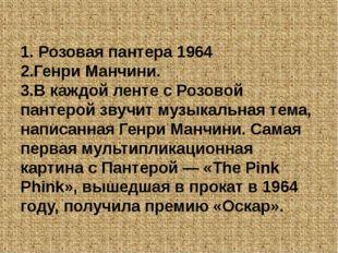 1. Розовая пантера 1964 2.Генри Манчини. 3.В каждой ленте с Розовой пантерой