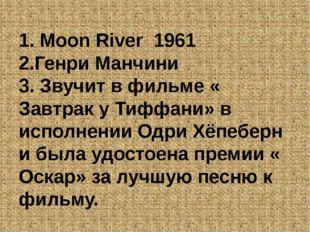 1. Moon River 1961 2.Генри Манчини 3. Звучит в фильме « Завтрак у Тиффани» в