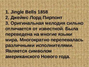 1. Jingle Bells 1858 2. Джеймс Лорд Пирпонт 3. Оригинальная мелодия сильно от