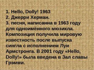 1. Hello, Dolly! 1963 2. Джерри Херман. 3. песня, написанна в 1963 году для о