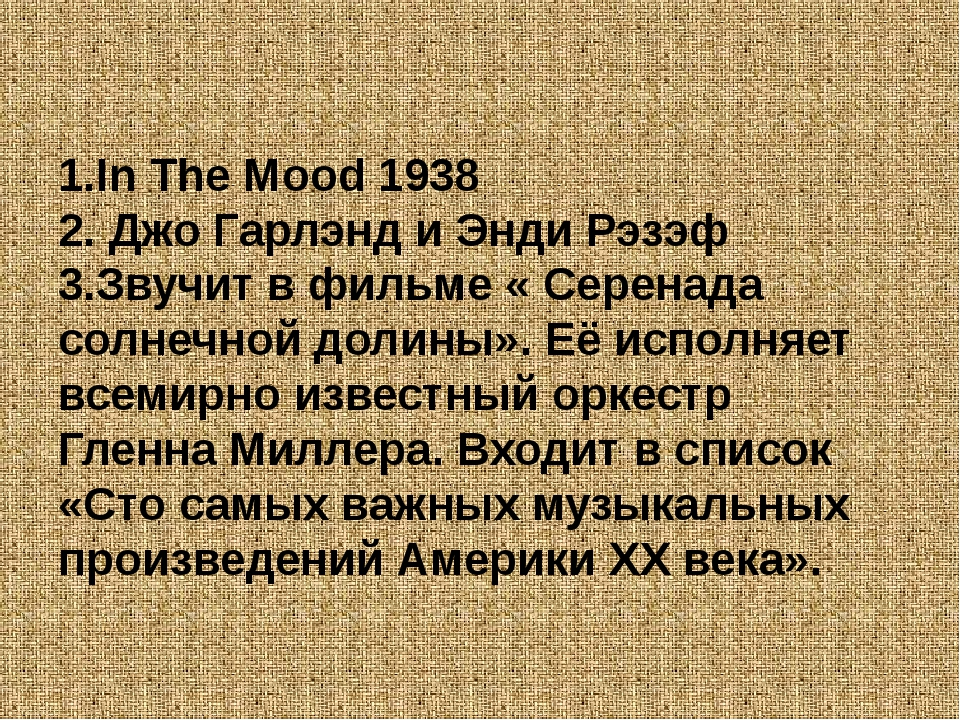 1.In The Mood 1938 2. Джо Гарлэнд и Энди Рэзэф 3.Звучит в фильме « Серенада с...