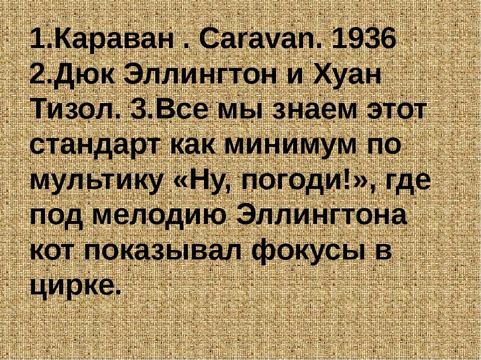 1.Караван . Caravan. 1936 2.Дюк Эллингтон и Хуан Тизол. 3.Все мы знаем этот с...