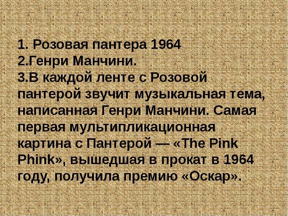 1. Розовая пантера 1964 2.Генри Манчини. 3.В каждой ленте с Розовой пантерой...