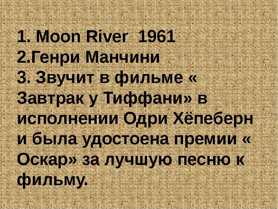 1. Moon River 1961 2.Генри Манчини 3. Звучит в фильме « Завтрак у Тиффани» в...