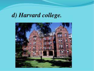 d) Harvard college.