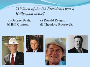 2) Which of the US Presidents was a Hollywood actor? a) George Bush; b) Bill