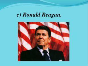 c) Ronald Reagan.