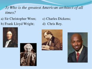 3) Who is the greatest American architect of all times? a) Sir Christopher Wr