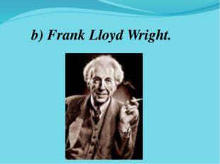 b) Frank Lloyd Wright.