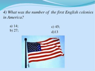 4) What was the number of the first English colonies in America? a) 14; b) 27