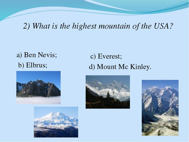 2) What is the highest mountain of the USA? a) Ben Nevis; b) Elbrus; c) Evere...