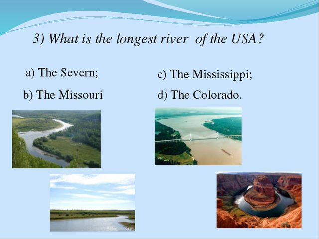 3) What is the longest river of the USA? a) The Severn; b) The Missouri c) Th...