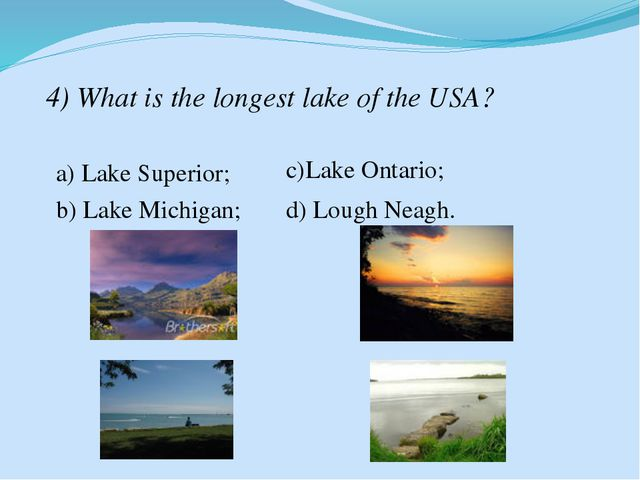 4) What is the longest lake of the USA? a) Lake Superior; b) Lake Michigan; c...