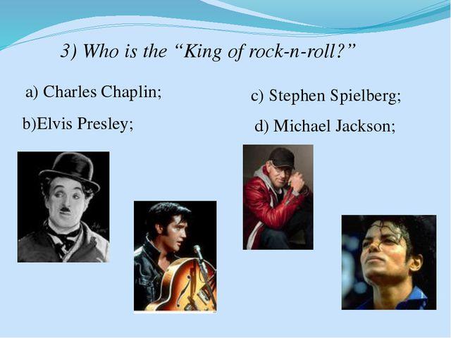 "3) Who is the ""King of rock-n-roll?"" a) Charles Chaplin; b)Elvis Presley; c)..."