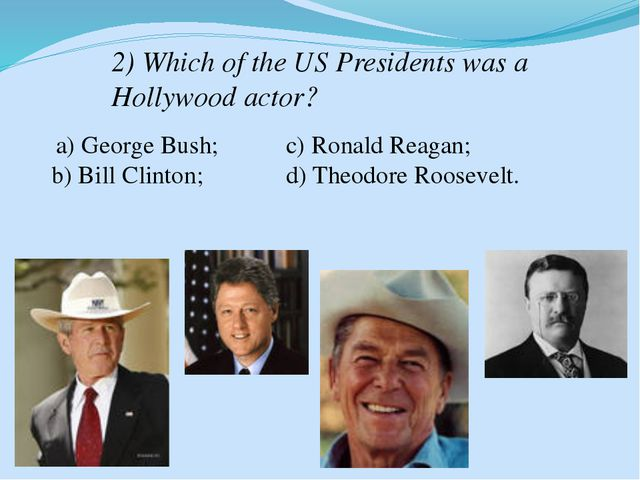 2) Which of the US Presidents was a Hollywood actor? a) George Bush; b) Bill...