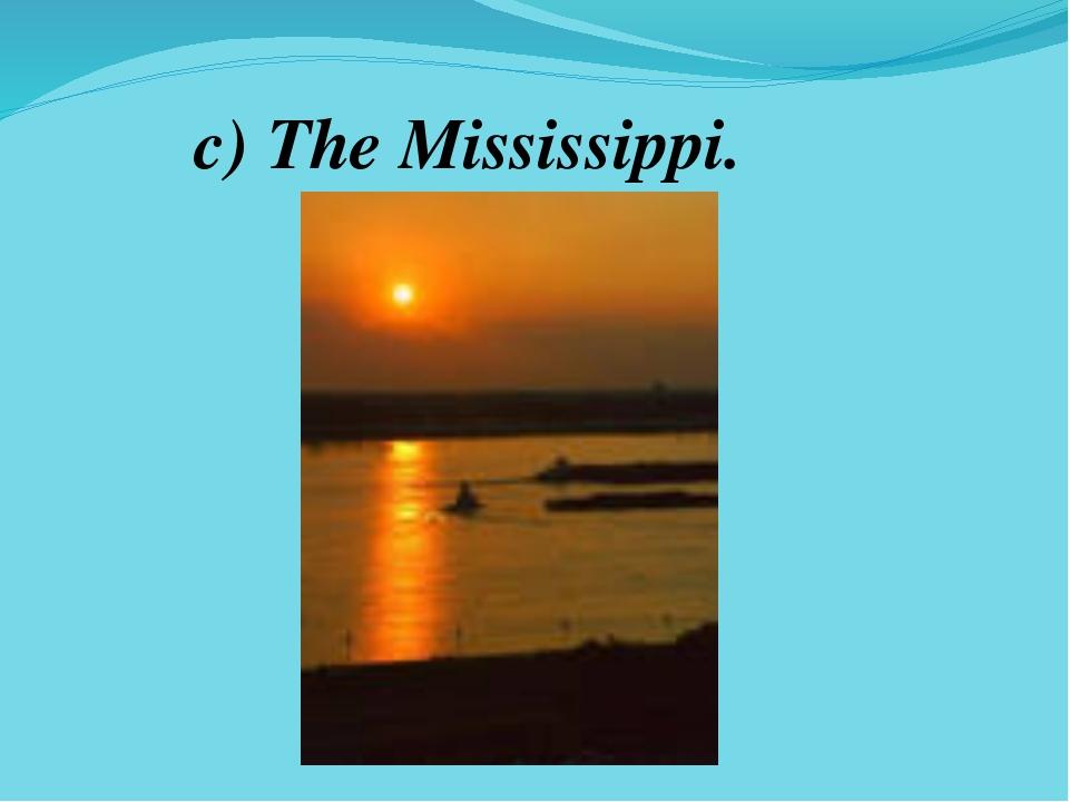 c) The Mississippi.