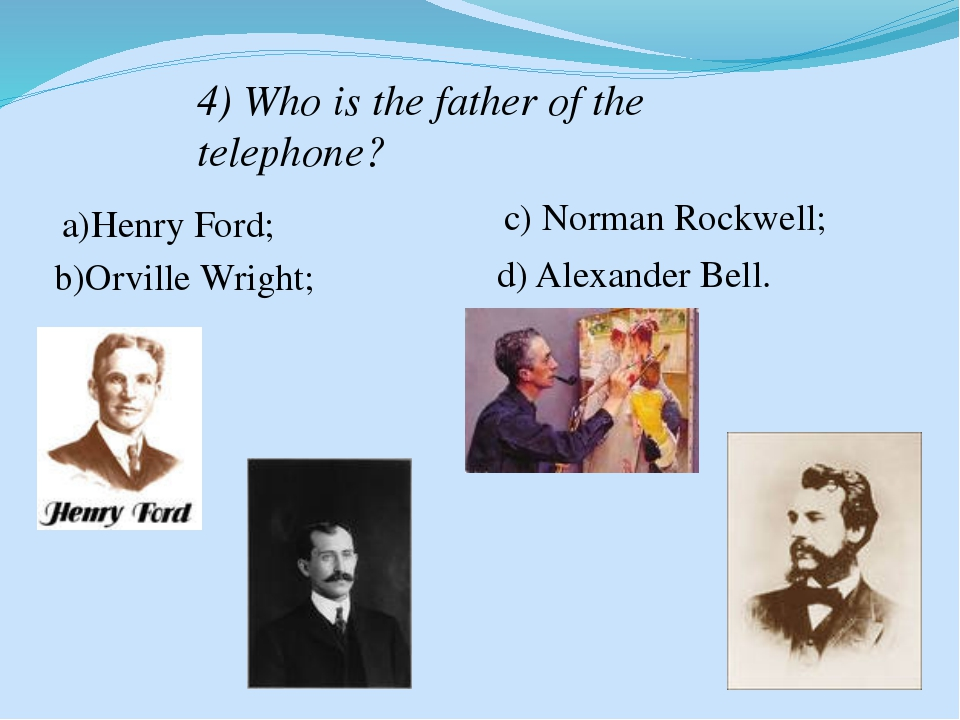 4) Who is the father of the telephone? a)Henry Ford; b)Orville Wright; c) Nor...
