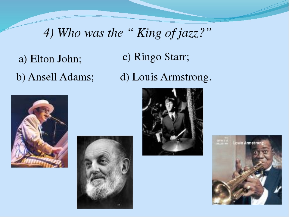 "4) Who was the "" King of jazz?"" a) Elton John; b) Ansell Adams; c) Ringo Star..."